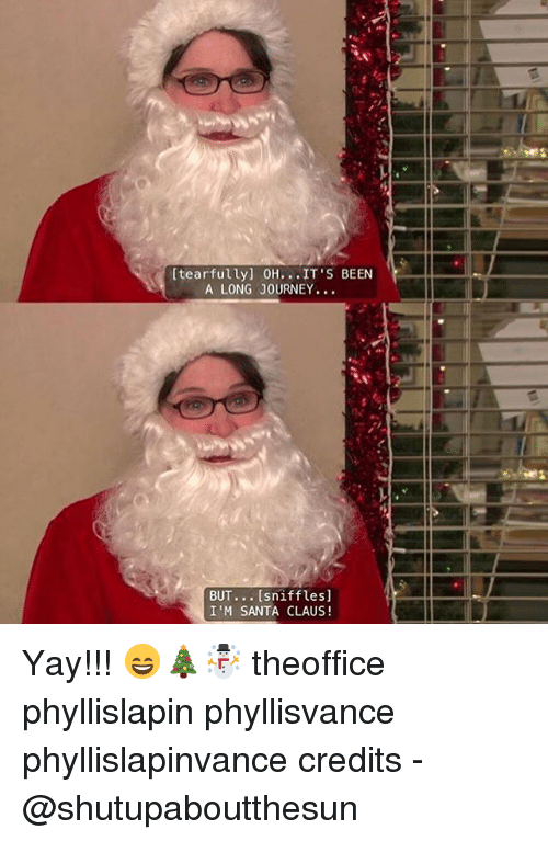 Tearfully 0h It S Been A Long Journey But Sniffles I M Santa Claus Yay Theoffice Phyllislapin Phyllisvance Phyllislapinvance Credits Journey Meme On Me Me Chris c november 23, 2017. tearfully 0h it s been a long journey