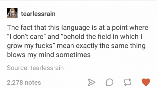 """Mean, Humans of Tumblr, and Mind: tearlessrain  The fact that this language is at a point where  """"I don't care"""" and """"behold the field in which I  grow my fucks"""" mean exactly the same thing  blows my mind sometimes  Source: tearlessrain  2,278 notes"""