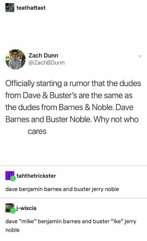 "Barnes & Noble, Who, and Why: teathattast  Zach Dunn  @ZachBDunn  Officially startinga rumor that the dudes  from Dave & Buster's are the same as  the dudes from Barnes & Noble. Dave  Barnes and Buster Noble. Why not who  cares  tahthetrickster  dave benjamin barnes and buster jerry noble  j-wiscia  dave ""mike"" benjamin barnes and buster ""ike"" jerry  noble"