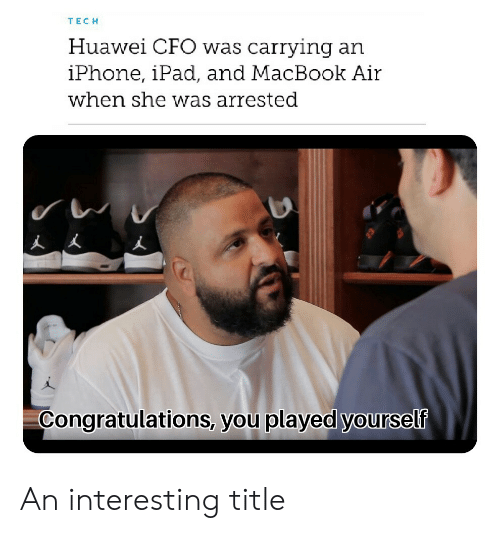 Congratulations You Played Yourself, Ipad, and Iphone: TECH  Huawel CFO was carrying ar  iPhone, iPad, and MacBook Air  when she was arrested  Congratulations, you played yourself An interesting title