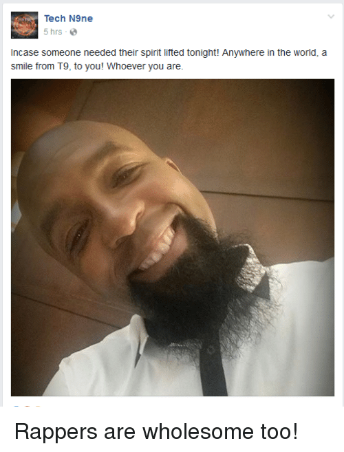 Smile, Spirit, and World: Tech N9ne  5 hrs e  omeone needed their spirit lifted tonight! Anywhere in the world, a  Incase someone needed their spirit lifted tonight! Anywhere in the world, a  smile from T9, to you! Whoever you are.
