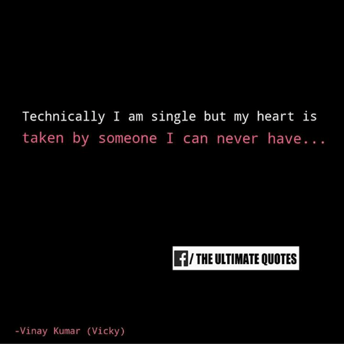 Technically I Am Single But My Heart Is Taken By Someone I Can Never