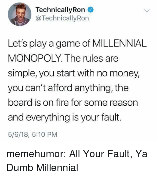 Dumb, Fire, and Money: TechnicallyRon  @TechnicallyRon  Let's play a game of MILLENNIAL  MONOPOLY. The rules are  simple, you start with no money,  you can't afford anything, the  board is on fire for some reason  and everything is your fault.  5/6/18, 5:10 PM memehumor:  All Your Fault, Ya Dumb Millennial