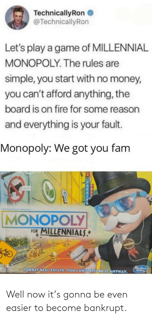 Fam, Fire, and Money: TechnicallyRon  @TechnicallyRon  Let's play a game of MILLENNIAL  MONOPOLY. The rules are  simple, you start with no money,  you can't afford anything, the  board is on fire for some reason  and everything is your fault.  Monopoly: We got you fam  sis.  MONOPOLY  FOR MILLENNIALS,*  K.  Hashro  FORGET REAL ESTATE. YOU CANTAFFORD IT ANYWAY. Well now it's gonna be even easier to become bankrupt.