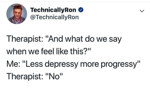 """What, More, and This: TechnicallyRon  @TechnicallyRon  Therapist: """"And what do we say  when we feel like this?""""  Me: """"Less depressy more progressy""""  Therapist: """"No"""""""