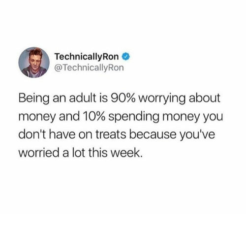 Being an Adult, Dank, and Money: TechnicallyRon  @TechnicallyRorn  Being an adult is 90% worrying about  money and 10% spending money you  don't have on treats because you've  worried a lot this week.