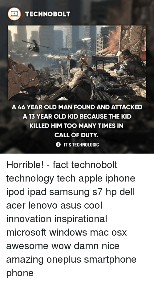 Apple, Dell, and Ipad: TECHNO BOLT  A 46 YEAR OLD MAN FOUND AND ATTACKED  A 13 YEAR OLD KID BECAUSE THE KID  KILLED HIM TOO MANY TIMES IN  CALL OF DUTY  IT'S TECHNOLOGIC Horrible! - fact technobolt technology tech apple iphone ipod ipad samsung s7 hp dell acer lenovo asus cool innovation inspirational microsoft windows mac osx awesome wow damn nice amazing oneplus smartphone phone
