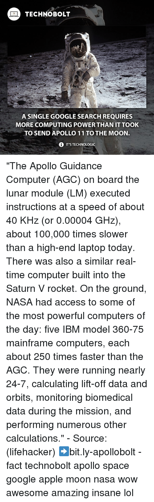 "Apple, Computers, and Google: TECHNO BOLT  A SINGLE GOOGLE SEARCH REQUIRES  MORE COMPUTING POWER THAN IT TOOK  TO SEND APOLLO 11 TO THE MOON.  i ITSTECHNOLOGIC ""The Apollo Guidance Computer (AGC) on board the lunar module (LM) executed instructions at a speed of about 40 KHz (or 0.00004 GHz), about 100,000 times slower than a high-end laptop today. There was also a similar real-time computer built into the Saturn V rocket. On the ground, NASA had access to some of the most powerful computers of the day: five IBM model 360-75 mainframe computers, each about 250 times faster than the AGC. They were running nearly 24-7, calculating lift-off data and orbits, monitoring biomedical data during the mission, and performing numerous other calculations."" - Source: (lifehacker) ➡bit.ly-apollobolt - fact technobolt apollo space google apple moon nasa wow awesome amazing insane lol"