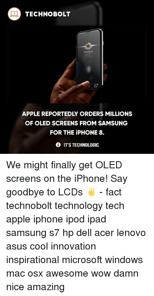 Apple, Dell, and Ipad: TECHNO BOLT  APPLE REPORTEDLY ORDERS MILLIONS  OF OLED SCREENS FROM SAMSUNG  FOR THE PHONE 8.  IT'S TECHNOLOGIC We might finally get OLED screens on the iPhone! Say goodbye to LCDs ✌️ - fact technobolt technology tech apple iphone ipod ipad samsung s7 hp dell acer lenovo asus cool innovation inspirational microsoft windows mac osx awesome wow damn nice amazing