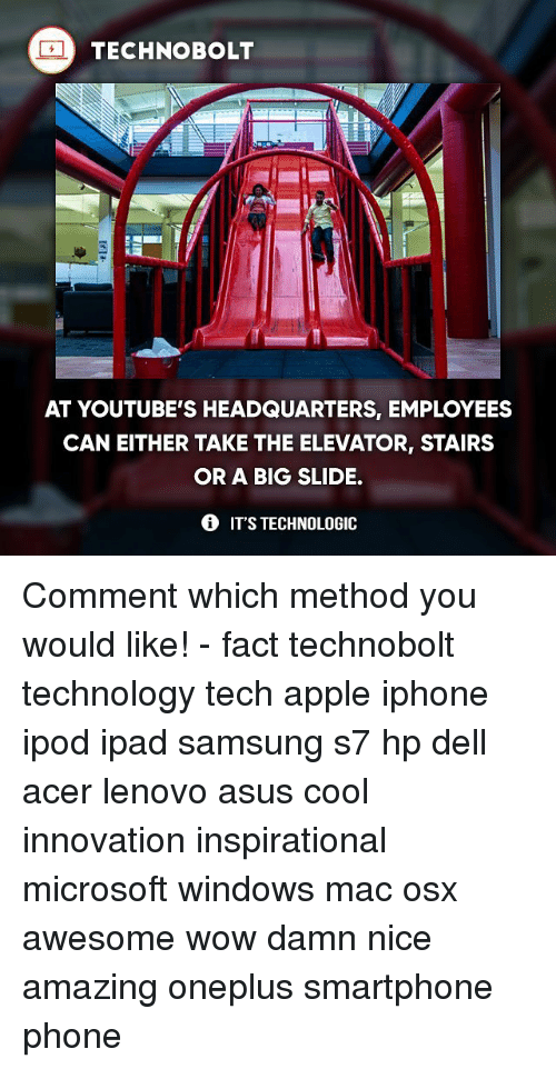 Apple, Dell, and Ipad: TECHNO BOLT  AT YOUTUBE'S HEADQUARTERS, EMPLOYEES  CAN EITHER TAKE THE ELEVATOR, STAIRS  OR A BIG SLIDE.  IT'S TECHNOLOGIC Comment which method you would like! - fact technobolt technology tech apple iphone ipod ipad samsung s7 hp dell acer lenovo asus cool innovation inspirational microsoft windows mac osx awesome wow damn nice amazing oneplus smartphone phone