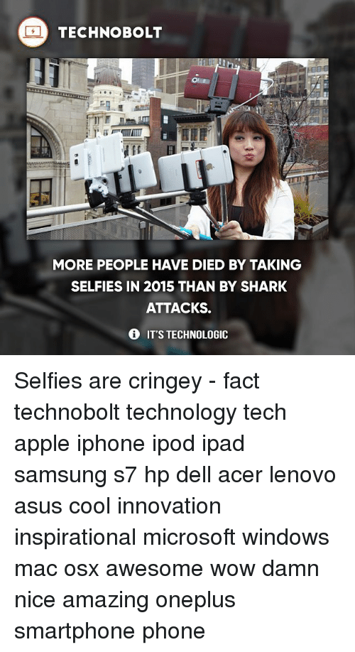 Apple, Dell, and Ipad: TECHNO BOLT  MORE PEOPLE HAVE DIED BY TAKING  SELFIES IN 2015 THAN BY SHARK  ATTACKS.  IT'S TECHNOLOGIC Selfies are cringey - fact technobolt technology tech apple iphone ipod ipad samsung s7 hp dell acer lenovo asus cool innovation inspirational microsoft windows mac osx awesome wow damn nice amazing oneplus smartphone phone