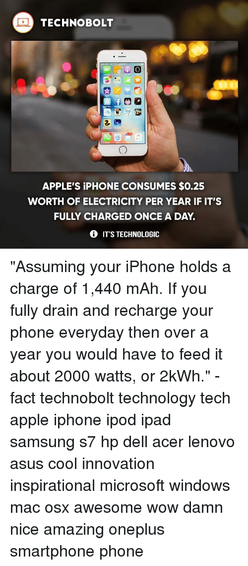 """Apple, Dell, and Ipad: TECHNO BOLT  O  APPLE'S iPHONE CONSUMES $0.25  WORTH OF ELECTRICITY PER YEAR IF IT'S  FULLY CHARGED ONCE A DAY  IT'S TECHNOLOGIC """"Assuming your iPhone holds a charge of 1,440 mAh. If you fully drain and recharge your phone everyday then over a year you would have to feed it about 2000 watts, or 2kWh."""" - fact technobolt technology tech apple iphone ipod ipad samsung s7 hp dell acer lenovo asus cool innovation inspirational microsoft windows mac osx awesome wow damn nice amazing oneplus smartphone phone"""