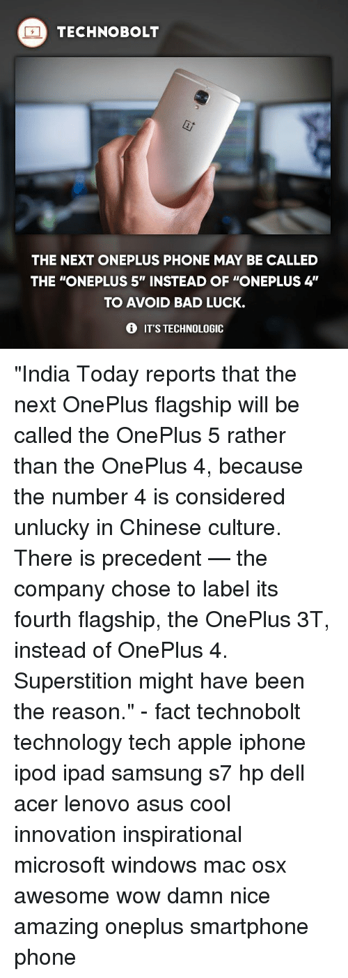 "Apple, Bad, and Dell: TECHNO BOLT  THE NEXT ONEPLUS PHONE MAY BE CALLED  THE ONEPLUS 5"" INSTEAD OF ""ONEPLUS 4'  TO AVOID BAD LUCK.  IT'S TECHNOLOGIC ""India Today reports that the next OnePlus flagship will be called the OnePlus 5 rather than the OnePlus 4, because the number 4 is considered unlucky in Chinese culture. There is precedent — the company chose to label its fourth flagship, the OnePlus 3T, instead of OnePlus 4. Superstition might have been the reason."" - fact technobolt technology tech apple iphone ipod ipad samsung s7 hp dell acer lenovo asus cool innovation inspirational microsoft windows mac osx awesome wow damn nice amazing oneplus smartphone phone"