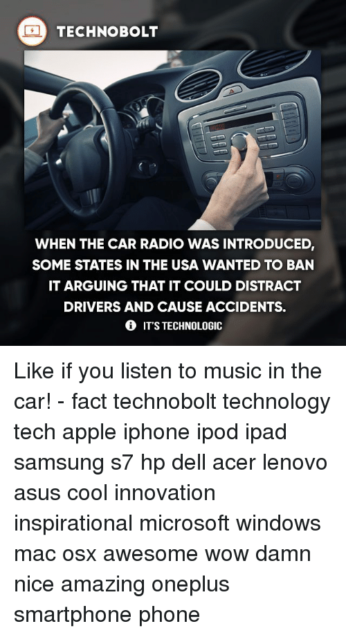 Apple, Dell, and Ipad: TECHNO BOLT  WHEN THE CAR RADIO WAS INTRODUCED  SOME STATES IN THE USA WANTED TO BAN  IT ARGUING THAT IT COULD DISTRACT  DRIVERS AND CAUSE ACCIDENTS.  IT'S TECHNOLOGIC Like if you listen to music in the car! - fact technobolt technology tech apple iphone ipod ipad samsung s7 hp dell acer lenovo asus cool innovation inspirational microsoft windows mac osx awesome wow damn nice amazing oneplus smartphone phone