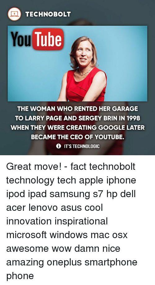 Apple, Dell, and Google: TECHNO BOLT  YouTube  THE WOMAN WHO RENTED HER GARAGE  TO LARRY PAGE AND SERGEY BRIN IN 1998  WHEN THEY WERE CREATING GOOGLE LATER  BECAME THE CEO OF YOUTUBE.  IT'S TECHNOLOGIC Great move! - fact technobolt technology tech apple iphone ipod ipad samsung s7 hp dell acer lenovo asus cool innovation inspirational microsoft windows mac osx awesome wow damn nice amazing oneplus smartphone phone