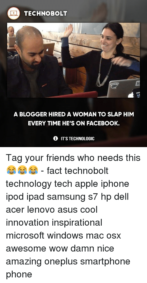 Apple, Dell, and Facebook: TECHNOBOLT  A BLOGGER HIRED A WOMAN TO SLAP HIM  EVERY TIME HE'S ON FACEBOOK.  IT'S TECHNOLOGIC Tag your friends who needs this 😂😂😂 - fact technobolt technology tech apple iphone ipod ipad samsung s7 hp dell acer lenovo asus cool innovation inspirational microsoft windows mac osx awesome wow damn nice amazing oneplus smartphone phone