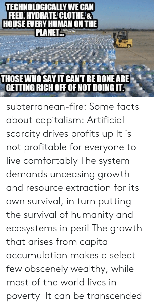 Facts, Fire, and Tumblr: TECHNOLOGICALLYWE CAN  FEED.HYDRATE!CLOTHE&  HOUSE VERY HUMAN ON THE  PLANET  THOSE WHO SAY IT CANT BE DONE ARE、  GETTING RICH OFF OF NOT DOING IT. subterranean-fire:  Some facts about capitalism: Artificial scarcity drives profits up It is not profitable for everyone to live comfortably The system demands unceasing growth and resource extraction for its own survival, in turn putting the survival of humanity and ecosystems in peril The growth that arises from capital accumulation makes a select few obscenely wealthy, while most of the world lives in poverty  It can be transcended