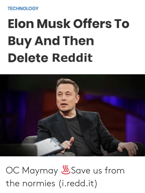 Reddit, Technology, and Elon Musk: TECHNOLOGY  Elon Musk Offers To  Buy And Then  Delete Reddit OC Maymay ♨Save us from the normies (i.redd.it)