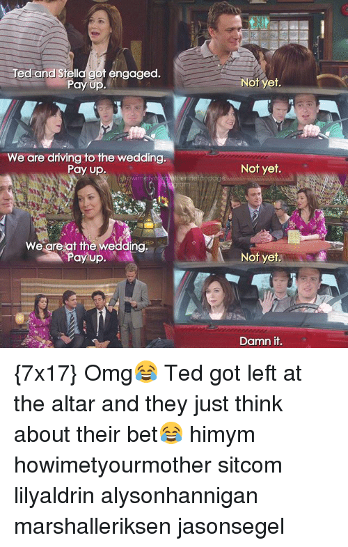 """Memes, 🤖, and Himym: Ted and Stella got engaged.  Pay Up  """"We are driving to the wedding.  Pay up.  We are at the wedding.  Pay up.  Not yet.  Not yet.  Not yet.  Damn it. {7x17} Omg😂 Ted got left at the altar and they just think about their bet😂 himym howimetyourmother sitcom lilyaldrin alysonhannigan marshalleriksen jasonsegel"""