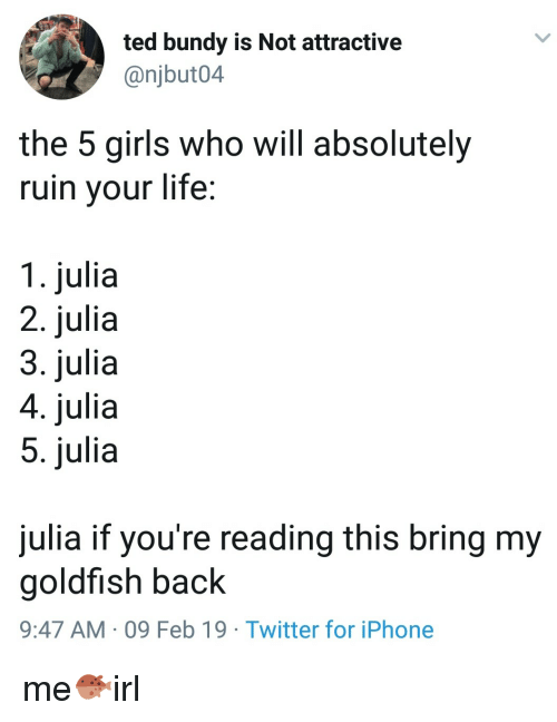 Girls, Goldfish, and Iphone: ted bundy is Not attractive  @njbut04  the 5 girls who will absolutely  ruin your life;  1. julia  2. julia  3. julia  4. julia  5. julia  julia if you're reading this bring my  goldfish back  9:47 AM 09 Feb 19 Twitter for iPhone me🐡irl