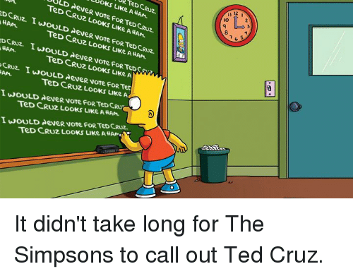 Dank, The Simpsons, and Ted: TeD CRUz.  11 12  LUoKs LIKe A HAM.  io  9  UULD AeveR vote FOR TeD CRUz.  TeD CRuz LooKs LIKe A HAN.  8  DCRUz. IWOULD AeveR vote FoR TeD CRuz.  HAM.  TeD CRU2 LooKS LIKe AHAN.  HAM  TeD CRUz LooKS LIke A  CRUZ. IWOULD AeveR vote FoR Tet  TeD CRUZ LOoKs LIKe A  AM.  I wOULD deveR vote FoRTeDCRU  TeD CRUZ LOOKS LIKe AHAN  I WOULD AeveR voTe FOR TeD CRUZ  TeD CRuz Looks LIKe AHAN It didn't take long for The Simpsons to call out Ted Cruz.