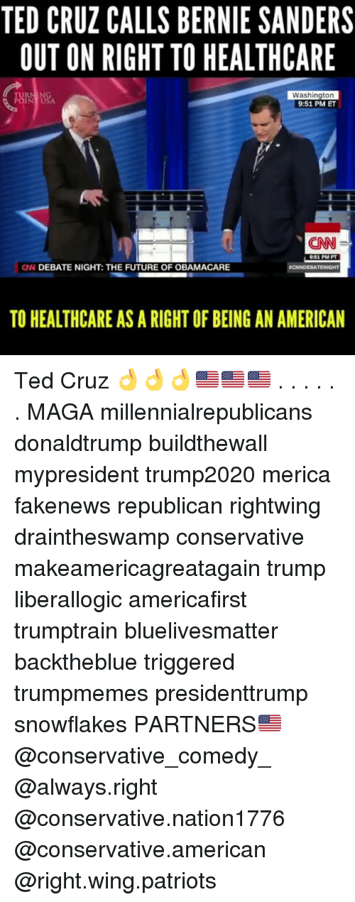 Bernie Sanders, cnn.com, and Future: TED CRUZ CALLS BERNIE SANDERS  OUT ON RIGHT TO HEALTHCARE  TURN ING  POINT USA  Washington  9:51 PM ET  CNN  6:51 PM PT  CN DEBATE NIGHT: THE FUTURE OF OBAMACARE  CNNDEBATENIGHT  TO HEALTHCARE AS A RIGHT OF BEING AN AMERICAN Ted Cruz 👌👌👌🇺🇸🇺🇸🇺🇸 . . . . . . MAGA millennialrepublicans donaldtrump buildthewall mypresident trump2020 merica fakenews republican rightwing draintheswamp conservative makeamericagreatagain trump liberallogic americafirst trumptrain bluelivesmatter backtheblue triggered trumpmemes presidenttrump snowflakes PARTNERS🇺🇸 @conservative_comedy_ @always.right @conservative.nation1776 @conservative.american @right.wing.patriots