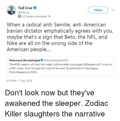 Nfl, Nike, and Ted: Ted Cruz  Follow  @tedcruz  n US Senate candidate, TX  When a radical anti-Semite, anti-American  Iranian dictator emphatically agrees with you  maybe that's a sign that Beto, the NFL, and  Nike are all on the wrong side of the  American people..  Mahmoud Ahmadinejad @Ahmadinejad1956  The #NFL season will start this week unfortunately once again @Kaeperníck7 is not on  a NFL roster. Even though he is one of the best Quarterbacks in the league.  #Colinkaepernick #NFL  6:50 PM - 3 Sep 2018