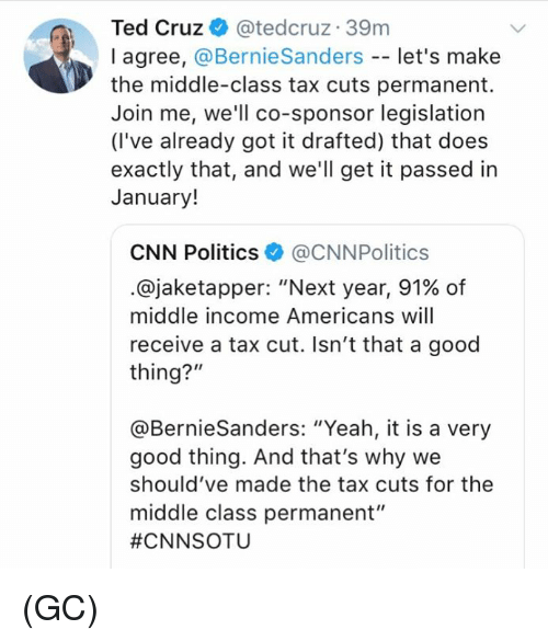 """cnn.com, Memes, and Politics: Ted Cruz & @tedcruz 39m  I agree, @BernieSanders -- let's make  the middle-class tax cuts permanent.  Join me, we'll co-sponsor legislation  (I've already got it drafted) that does  exactly that, and we'll get it passed in  January!  CNN Politics@CNNPolitics  .@jaketapper. """"Next year, 91% of  middle income Americans will  receive a tax cut. Isn't that a good  thing?""""  @BernieSanders: """"Yeah, it is a very  good thing. And that's why we  should've made the tax cuts for the  middle class permanent""""  (GC)"""