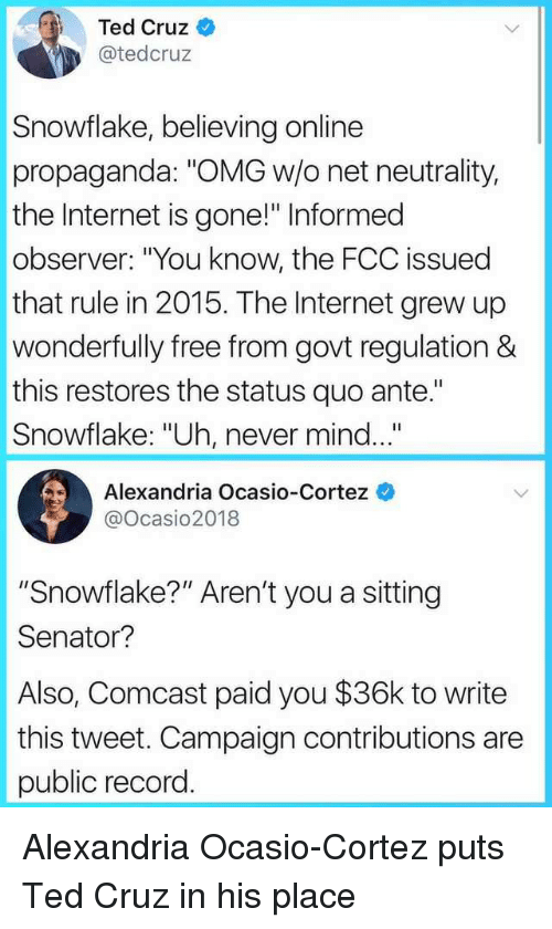 """Internet, Omg, and Ted: Ted Cruz  @tedcruz  Snowflake, believing online  propaganda: """"OMG w/o net neutrality,  the Internet is gone!"""" Informed  observer: """"You know, the FCC issued  that rule in 2015. The Internet grew up  wonderfully free from govt regulation &  this restores the status quo ante.""""  Snowflake: """"Uh, never mind...  Alexandria Ocasio-Cortez  @ocasio2018  """"Snowflake?"""" Aren't you a sitting  Senator?  Also, Comcast paid you $36k to write  this tweet. Campaign contributions are  public record. Alexandria Ocasio-Cortez puts Ted Cruz in his place"""