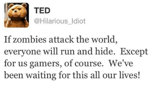 Memes, Run, and Ted: TED  @Hilarious Idiot  If zombies attack the world,  everyone will run and hide. Except  for us gamers, of course. We've  been waiting for this all our lives!