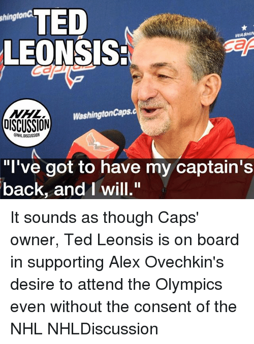 "Memes, National Hockey League (NHL), and Ted: TED  LEONSIS:  shingtonC  WASHIN  NHL  OISCUSSION  WashingtonCaps.  GNHL DISCUSSION  ""l've got to have my captain's  back, andI will."" It sounds as though Caps' owner, Ted Leonsis is on board in supporting Alex Ovechkin's desire to attend the Olympics even without the consent of the NHL NHLDiscussion"
