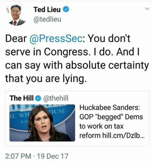 "Ted, Work, and Certainty: Ted Lieu  @tedlieu  Dear @PressSec: You don't  serve in Congress. I do. And I  can say with absolute certainty  that you are lying  The Hill @thehill  E WHOUSE  Huckabee Sanders:  GOP ""begged"" Dems  to work on tax  reform hill.cm/Dzlb...  2:07 PM 19 Dec 17"