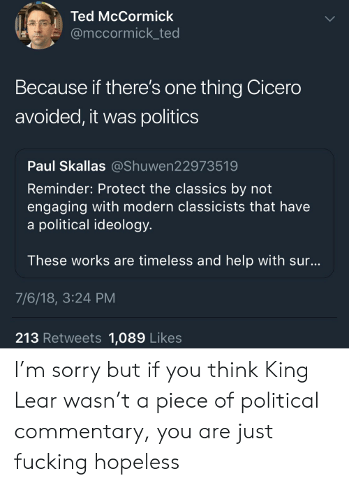 Politics, Sorry, and Ted: Ted McCormick  @mccormick_ted  Because if there's one thing Cicero  avoided, it was politics  Paul Skallas @Shuwen22973519  Reminder: Protect the classics by not  engaging with modern classicists that have  a political ideology  These works are timeless and help with sur  7/6/18, 3:24 PM  213 Retweets 1,089 Likes I'm sorry but if you think King Lear wasn't a piece of political commentary, you are just fucking hopeless