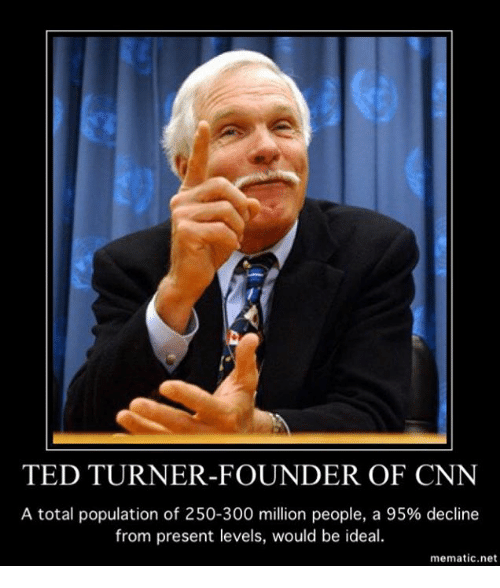 cnn.com, Memes, and Ted: TED TURNER-FOUNDER OF CNN  A total population of 250-300 million people, a 95% decline  from present levels, would be ideal.  mematic.net