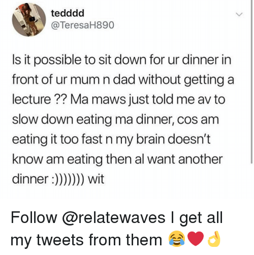 Dad, Memes, and Brain: tedddd  @TeresaH890  Is it possible to sit down for ur dinner in  front of ur mum n dad without getting a  lecture?? Ma maws just told me av to  slow down eating ma dinner, cos am  eating it too fast n my brain doesn't  know am eating then al want another  dinner :)))) wit Follow @relatewaves I get all my tweets from them 😂❤️👌