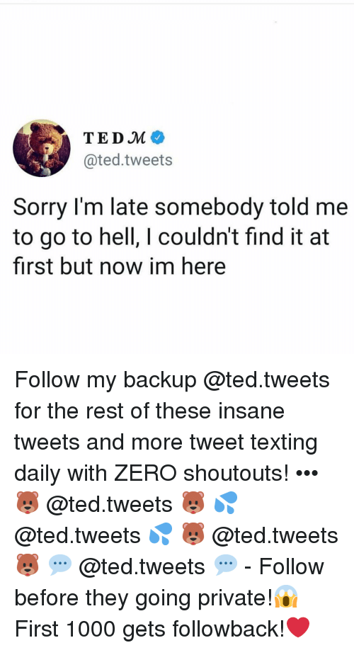 Memes, Sorry, and Ted: TEDM  @ted.tweets  Sorry I'm late somebody told me  to go to hell, I couldn't find it at  first but now im here Follow my backup @ted.tweets for the rest of these insane tweets and more tweet texting daily with ZERO shoutouts! ••• 🐻 @ted.tweets 🐻 💦 @ted.tweets 💦 🐻 @ted.tweets 🐻 💬 @ted.tweets 💬 - Follow before they going private!😱 First 1000 gets followback!❤