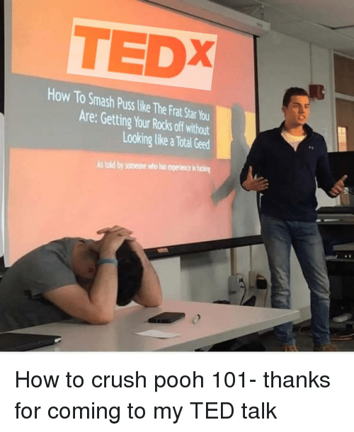 Crush, Reddit, and Smashing: TEDX  How To Smash Puss like The Frat Star Yo  Are: Getting Your Rocks off without  Looking like a Total Geed  s told by someone who has experiece in fi