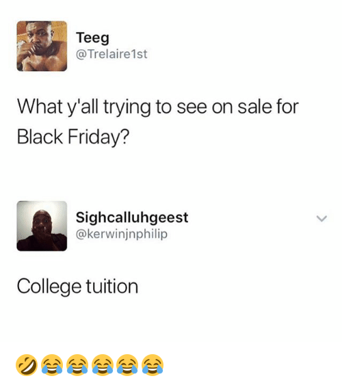 Black Friday, College, and Friday: Teeg  @Trelaire1st  What y'all trying to see on sale for  Black Friday?  Sighcalluhgeest  @kerwinjnphilip  College tuition 🤣😂😂😂😂😂