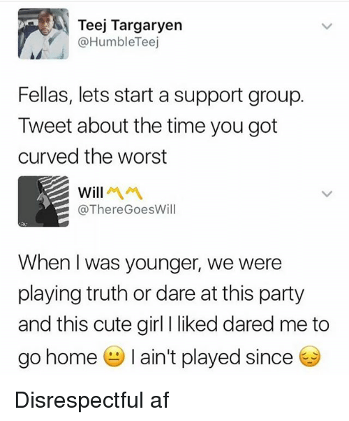 Af, Cute, and Party: Teej Targaryen  @HumbleTeej  Fellas, lets start a support group.  Tweet about the time you got  curved the worst  will  @ThereGoesWill  When I was younger, we were  playing truth or dare at this party  and this cute girl I liked dared me to  go home-I ain't played since Disrespectful af
