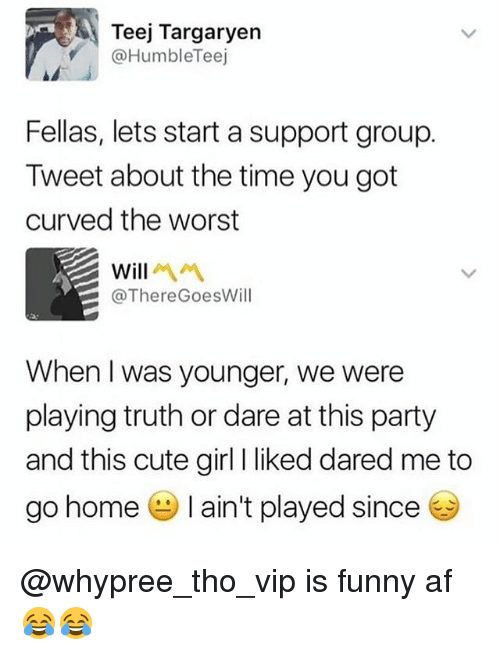 Af, Cute, and Funny: Teej Targaryen  @HumbleTeej  Fellas, lets start a support group.  Tweet about the time you got  curved the worst  @ThereGoesWill  When I was younger, we were  playing truth or dare at this party  and this cute girl I liked dared me to  go home-I ain't played since @whypree_tho_vip is funny af 😂😂