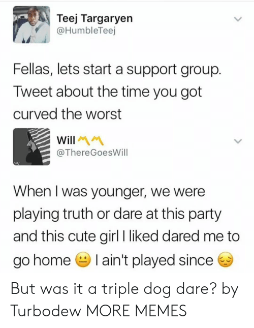 Cute, Dank, and Memes: Teej Targaryen  @HumbleTeej  Fellas, lets start a support group  Tweet about the time you got  curved the worst  ThereGoesWill  When I was younger, we were  playing truth or dare at this party  and this cute girl I liked dared me to  go home I ain't played since But was it a triple dog dare? by Turbodew MORE MEMES