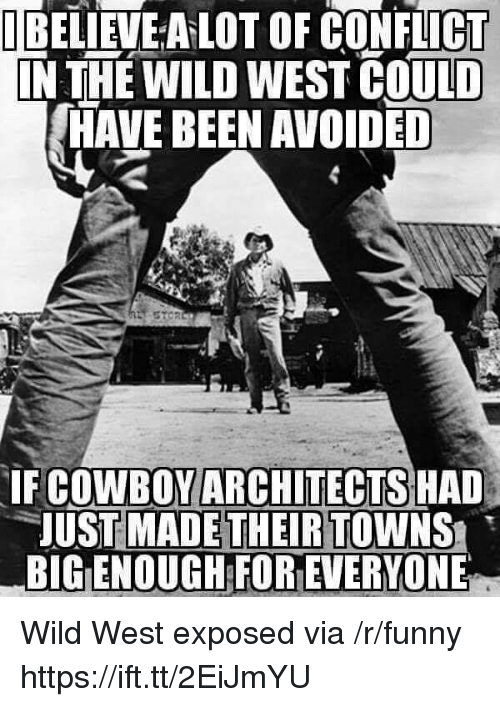 Funny, Wild, and Been: TEELİEVEALOT OF CONFLICT  N THE WILD WEST COULD  HAVE BEEN AVOIDED  IF COWBOYARCHITECTS HAD  UST MADETHEIR TOWNS  BIG ENOUGH FOR EVERYONE Wild West exposed via /r/funny https://ift.tt/2EiJmYU