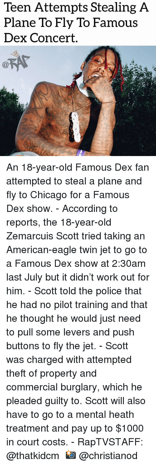 Chicago, Memes, and Police: Teen Attempts Stealing A  Plane To Fly To Famous  Dex Concert. An 18-year-old Famous Dex fan attempted to steal a plane and fly to Chicago for a Famous Dex show. - According to reports, the 18-year-old Zemarcuis Scott tried taking an American-eagle twin jet to go to a Famous Dex show at 2:30am last July but it didn't work out for him. - Scott told the police that he had no pilot training and that he thought he would just need to pull some levers and push buttons to fly the jet. - Scott was charged with attempted theft of property and commercial burglary, which he pleaded guilty to. Scott will also have to go to a mental heath treatment and pay up to $1000 in court costs. - RapTVSTAFF: @thatkidcm 📸 @christianod