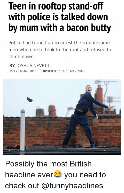 Police, British, and Bacon: Teen in rooftop stand-off  with police is talked down  by mum with a bacon butty  Police had turned up to arrest the troublesome  teen when he to took to the roof and refused to  climb down  BY JOSHUA NEVETT  15:13, 18 MAR 2016 UPDATED 15:14, 18 MAR 2016 Possibly the most British headline ever😂 you need to check out @funnyheadlines