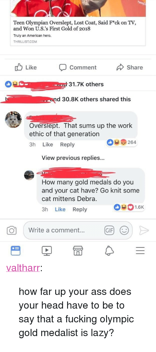 """Ass, Fucking, and Gif: Teen Olympian Overslept, Lost Coat, Said F*ck on TV,  and Won U.S.'s First Gold of 2018  Truly an American hero.  THRILLIST.COM  Like Comment  Share  31.7K others  end 30.8K others shared this  Overslept. That sums up the work  ethic of that generation  3h Like Reply  09264  View previous replies...  How many gold medals do you  and your cat have? Go knit some  cat mittens Debra.  3h Like Reply  01.6K  0 write a comment.. @F >  GIF) <p><a href=""""http://valtharr.tumblr.com/post/170851419413/how-far-up-your-ass-does-your-head-have-to-be-to"""" class=""""tumblr_blog"""">valtharr</a>:</p> <blockquote><p>how far up your ass does your head have to be to say that a fucking olympic gold medalist is lazy?</p></blockquote>"""