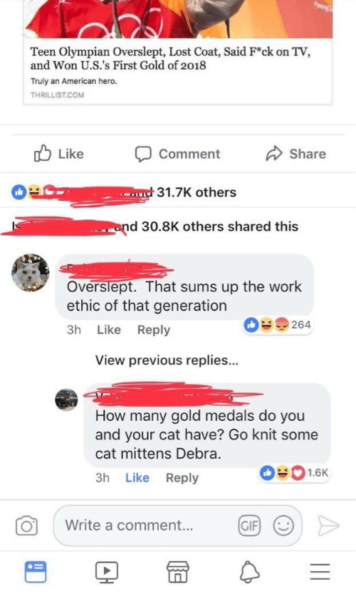 Gif, Lost, and Work: Teen Olympian Overslept, Lost Coat, Said F*ck on TV,  and Won U.S.'s First Gold of 2018  Truly an American hero.  THRILLIST.COM  Like Comment  Share  31.7K others  end 30.8K others shared this  Overslept. That sums up the work  ethic of that generation  3h Like Reply  09264  View previous replies...  How many gold medals do you  and your cat have? Go knit some  cat mittens Debra.  3h Like Reply  01.6K  0 write a comment.. @F >  GIF)