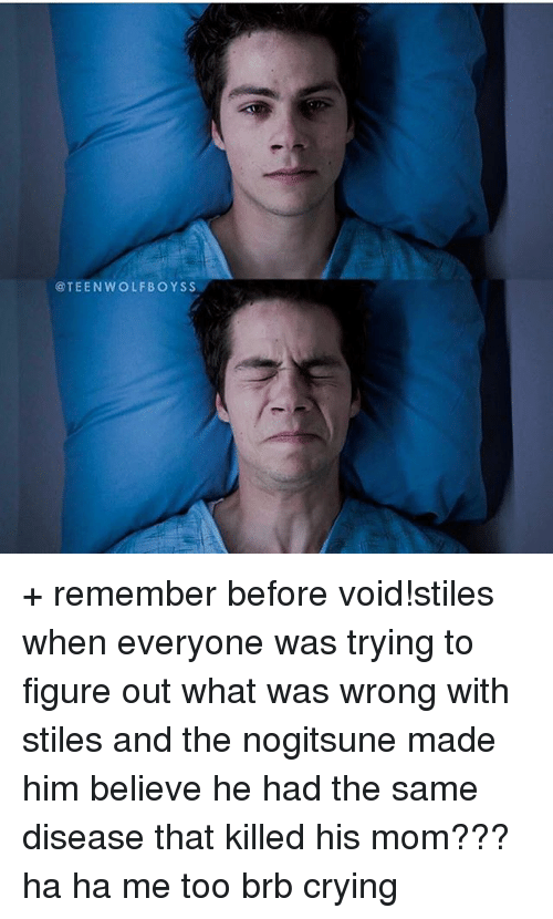 Crying, Memes, and Teen Wolf: @TEEN WOLF BOYS S + remember before void!stiles when everyone was trying to figure out what was wrong with stiles and the nogitsune made him believe he had the same disease that killed his mom??? ha ha me too brb crying