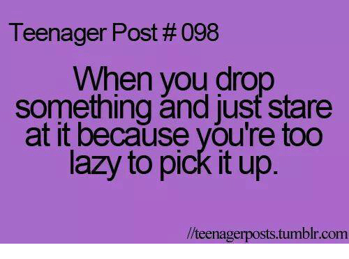 Lazy, Memes, and Tumblr: Teenager Post # 098  When you drop  something and just stare  at it because you're too  lazy to pick It up  //teenagerposts.tumblr.com