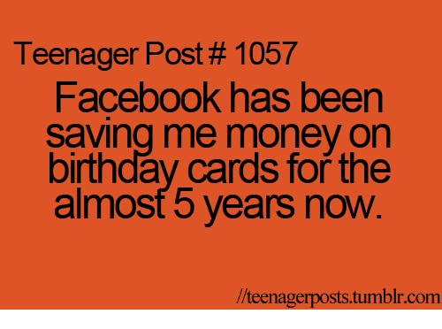 Teenager Post 1057 Facebook Has Been Saving Me Money On Birthday