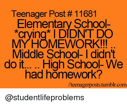 """Crying, School, and Tumblr: Teenager Post # 11681  Elementary School-  """"crying DIDNT DO  MYHOMEWORK!!!  Middle School- I didn't  had homework?  /teenagerposts.tumblr.com @studentlifeproblems"""